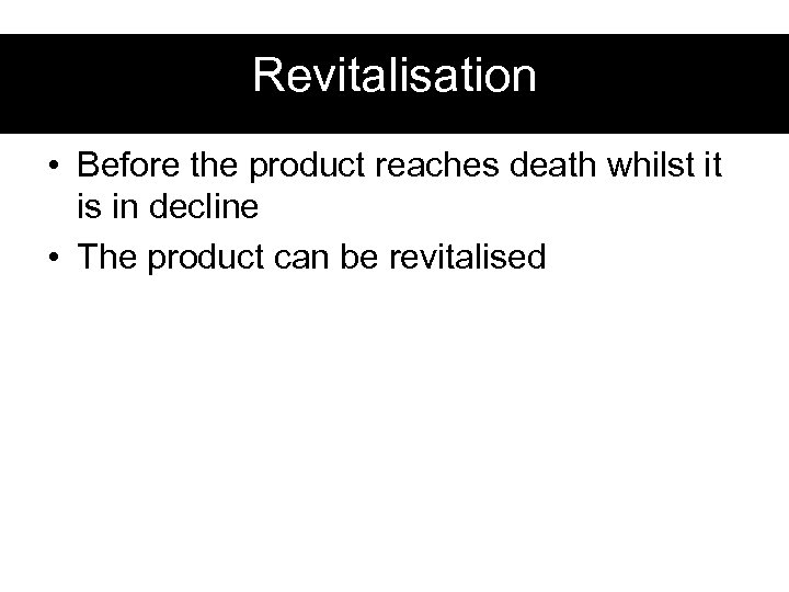 Revitalisation • Before the product reaches death whilst it is in decline • The