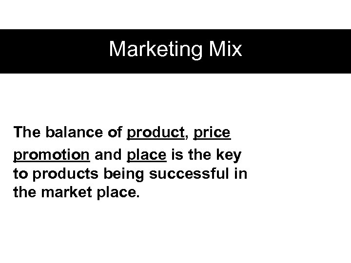 Marketing Mix The balance of product, price promotion and place is the key to