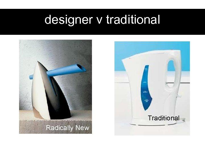 designer v traditional Traditional Radically New