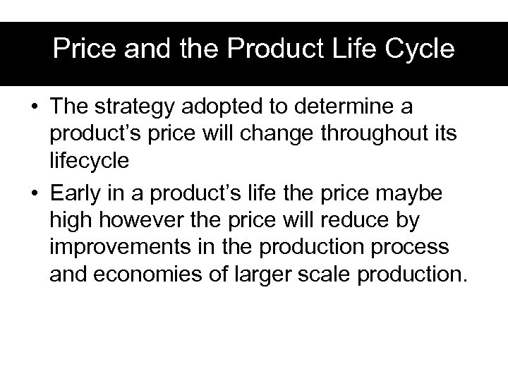 Price and the Product Life Cycle • The strategy adopted to determine a product's