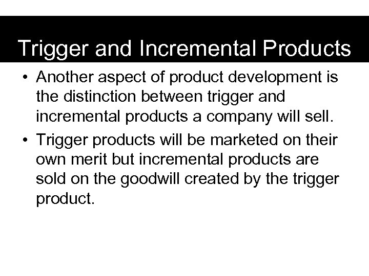 Trigger and Incremental Products • Another aspect of product development is the distinction between