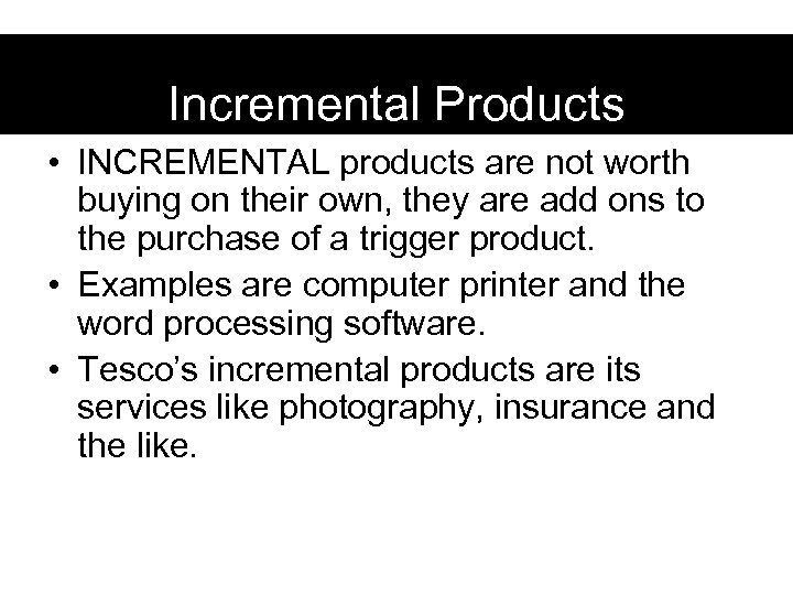 Incremental Products • INCREMENTAL products are not worth buying on their own, they are