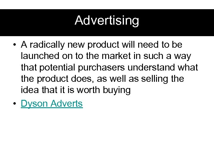 Advertising • A radically new product will need to be launched on to the