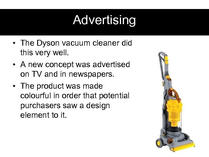 Advertising • The Dyson vacuum cleaner did this very well. • A new concept