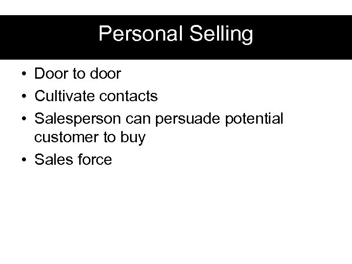 Personal Selling • Door to door • Cultivate contacts • Salesperson can persuade potential