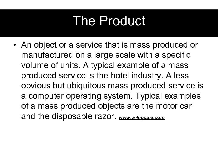 The Product • An object or a service that is mass produced or manufactured