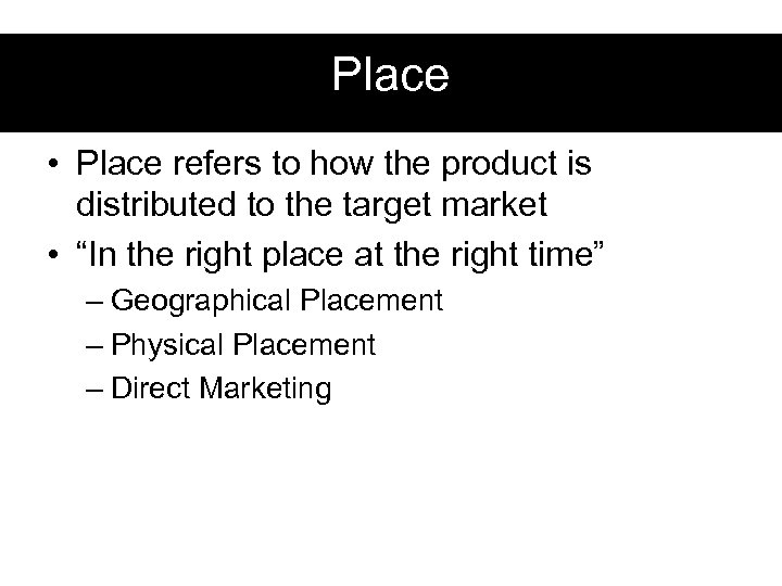 Place • Place refers to how the product is distributed to the target market
