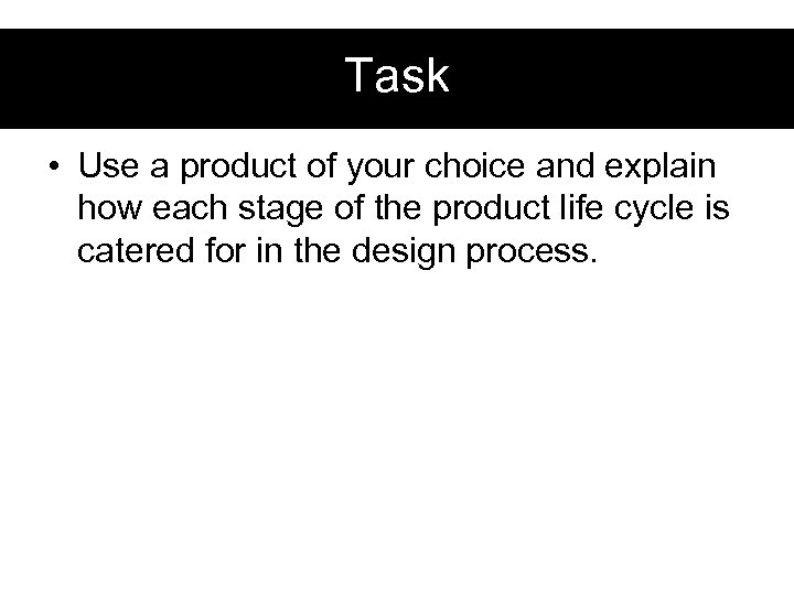 Task • Use a product of your choice and explain how each stage of