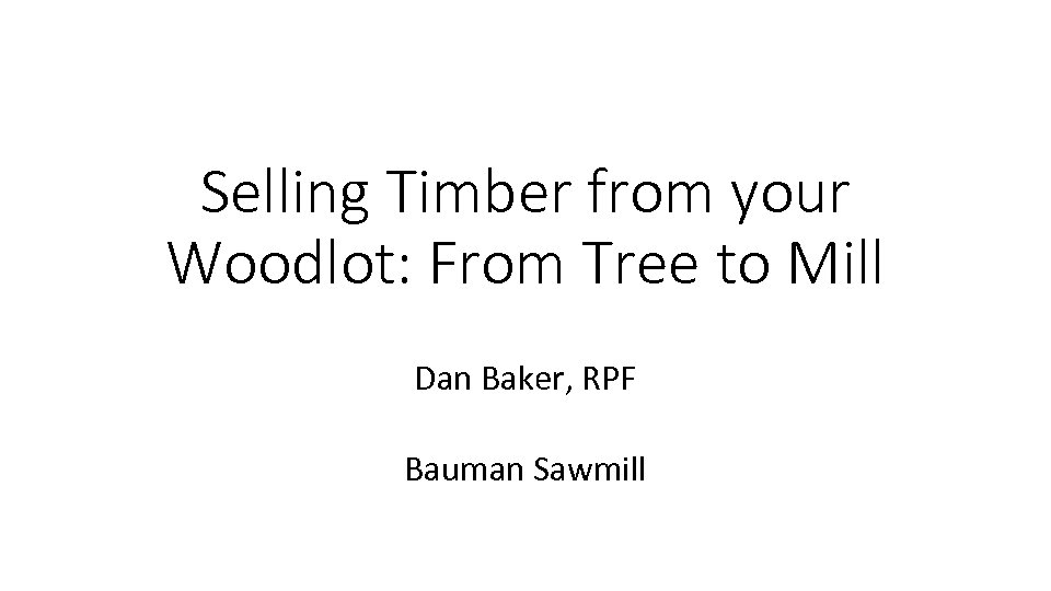 Selling Timber from your Woodlot: From Tree to Mill Dan Baker, RPF Bauman Sawmill