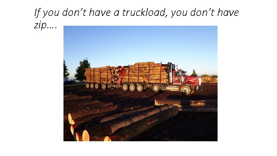 If you don't have a truckload, you don't have zip….