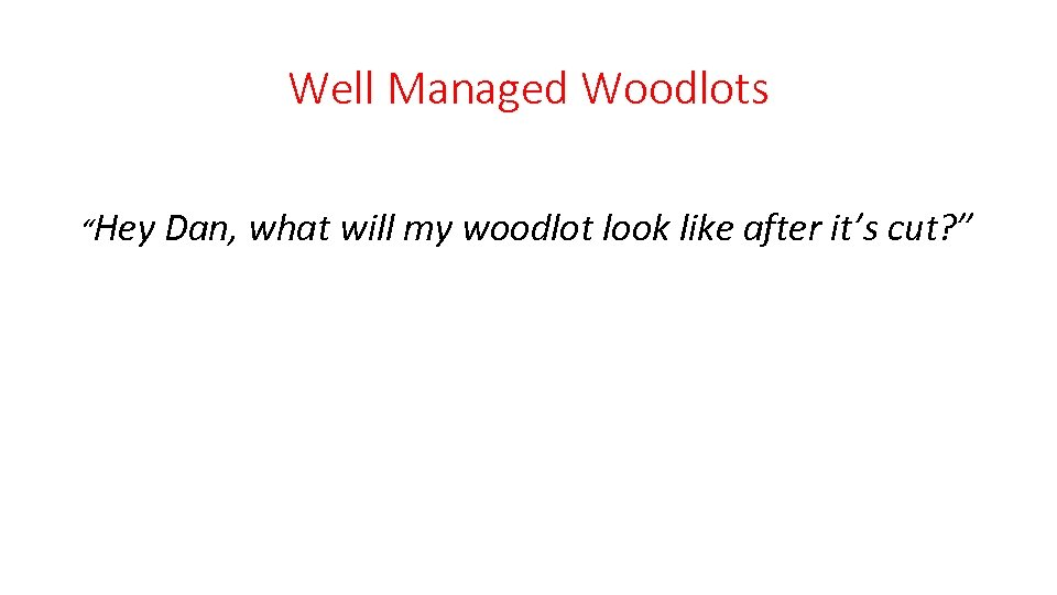 "Well Managed Woodlots ""Hey Dan, what will my woodlot look like after it's cut?"