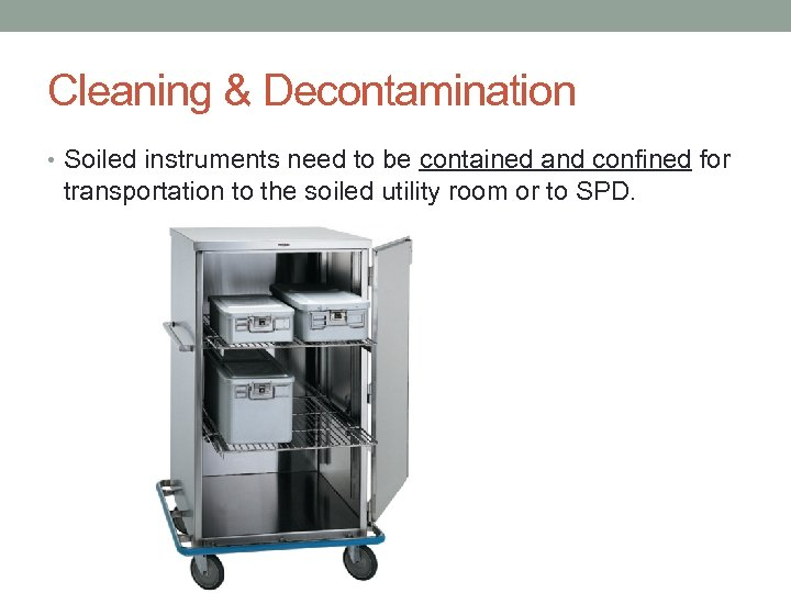 Cleaning & Decontamination • Soiled instruments need to be contained and confined for transportation