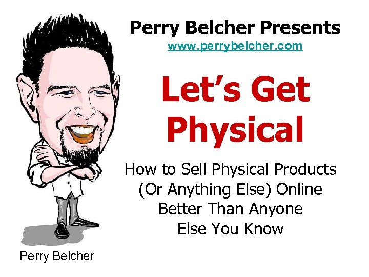 Perry Belcher Presents www. perrybelcher. com Let's Get Physical How to Sell Physical Products