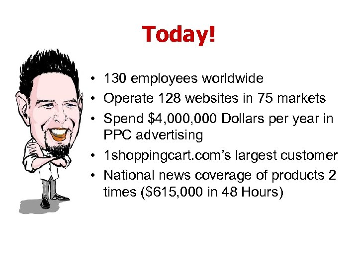 Today! • 130 employees worldwide • Operate 128 websites in 75 markets • Spend