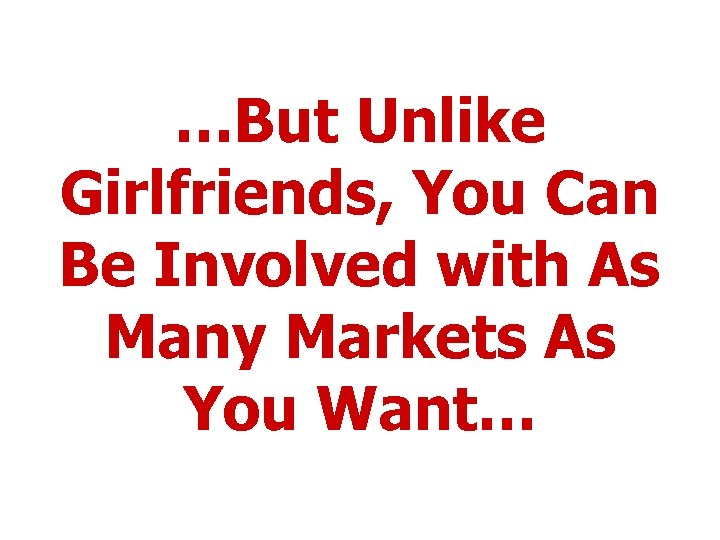 …But Unlike Girlfriends, You Can Be Involved with As Many Markets As You Want…
