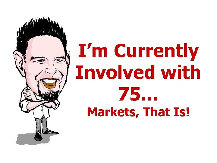 I'm Currently Involved with 75… Markets, That Is!