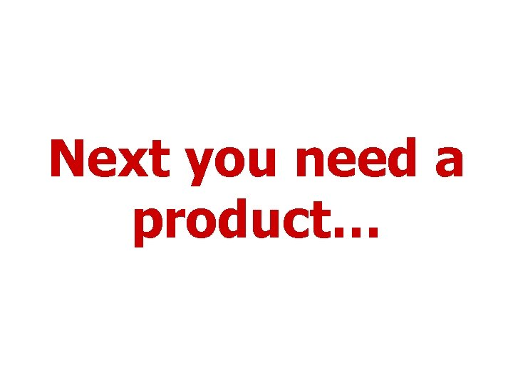 Next you need a product…