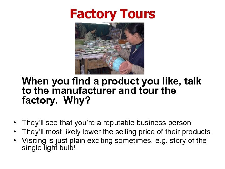 Factory Tours When you find a product you like, talk to the manufacturer and