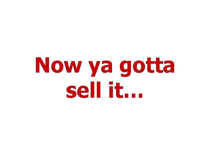 Now ya gotta sell it…