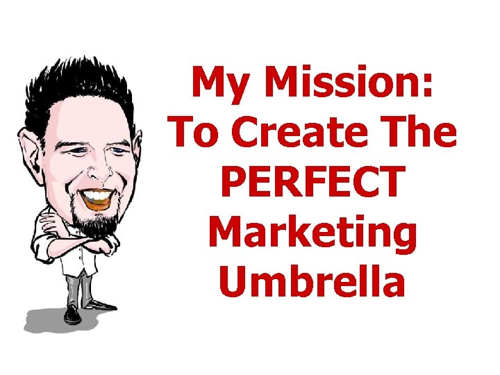 My Mission: To Create The PERFECT Marketing Umbrella