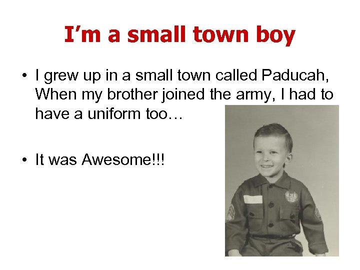 I'm a small town boy • I grew up in a small town called
