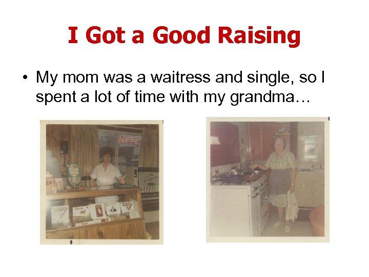 I Got a Good Raising • My mom was a waitress and single, so