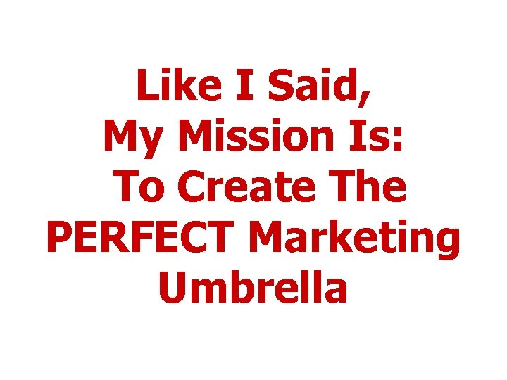 Like I Said, My Mission Is: To Create The PERFECT Marketing Umbrella