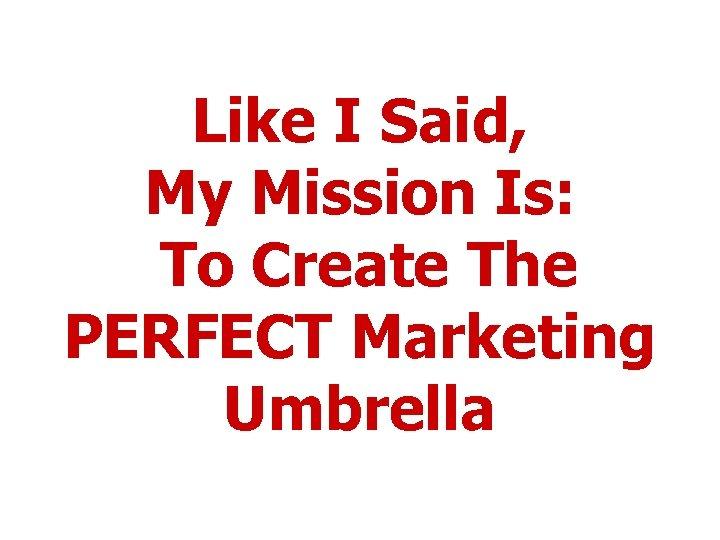 Like I Said, My Mission Is: To Create The PERFECT Marketing Umbrella