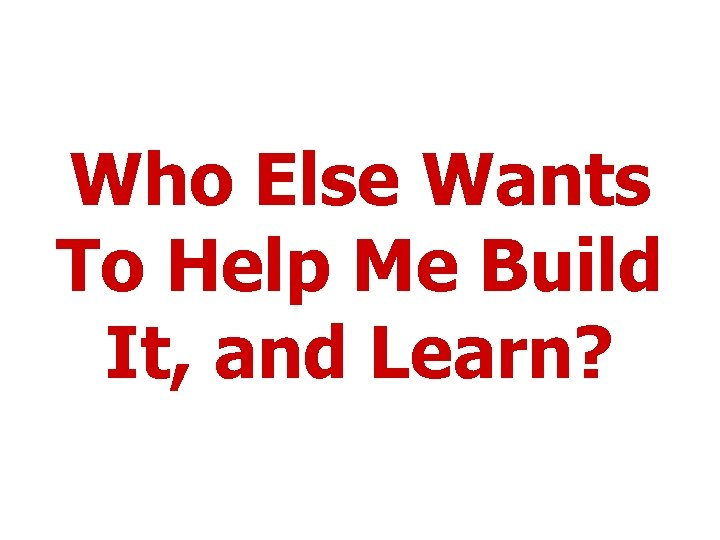 Who Else Wants To Help Me Build It, and Learn?
