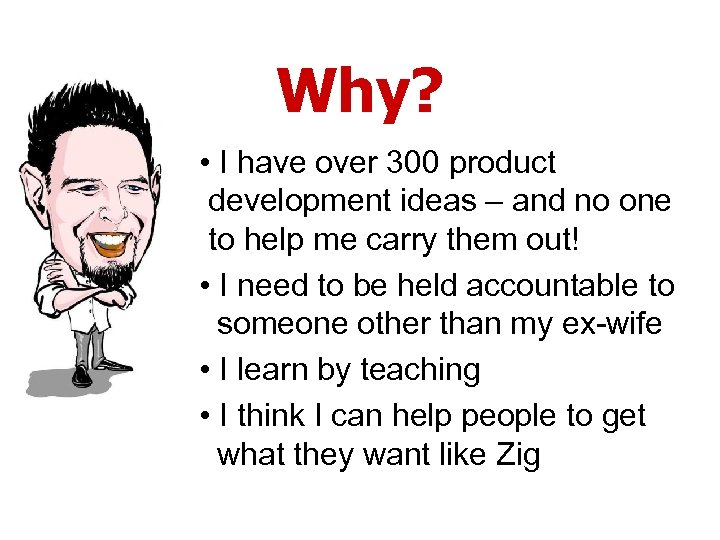 Why? • I have over 300 product development ideas – and no one to