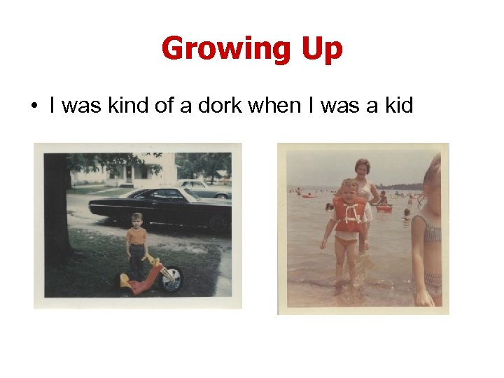 Growing Up • I was kind of a dork when I was a kid