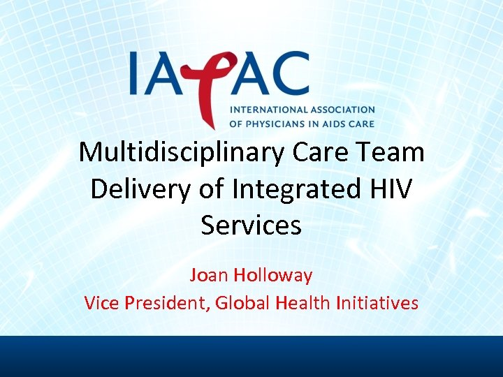 Multidisciplinary Care Team Delivery of Integrated HIV Services Joan Holloway Vice President, Global Health