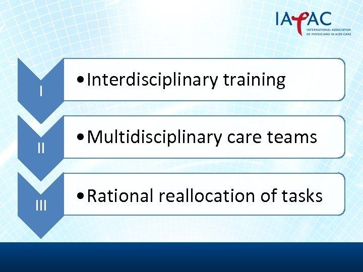 I II III • Interdisciplinary training • Multidisciplinary care teams • Rational reallocation of