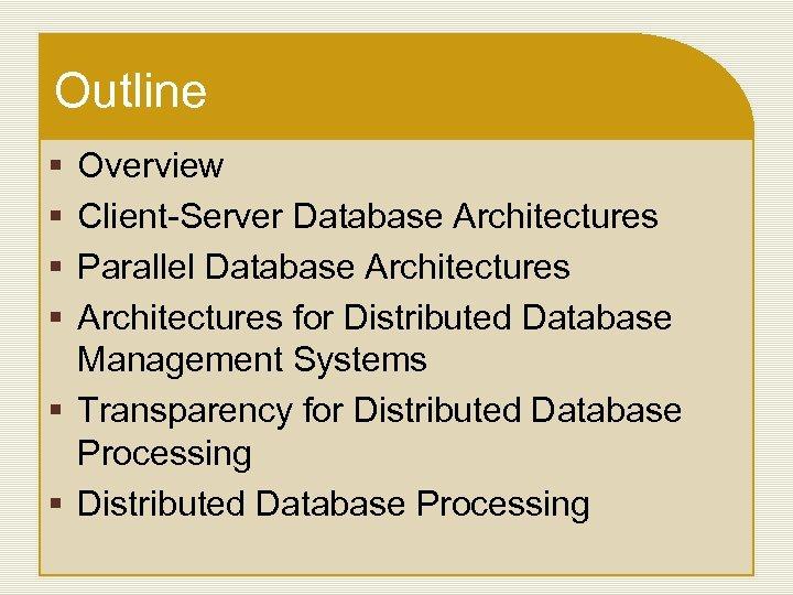 Outline § § Overview Client-Server Database Architectures Parallel Database Architectures for Distributed Database Management