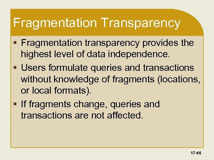 Fragmentation Transparency § Fragmentation transparency provides the highest level of data independence. § Users