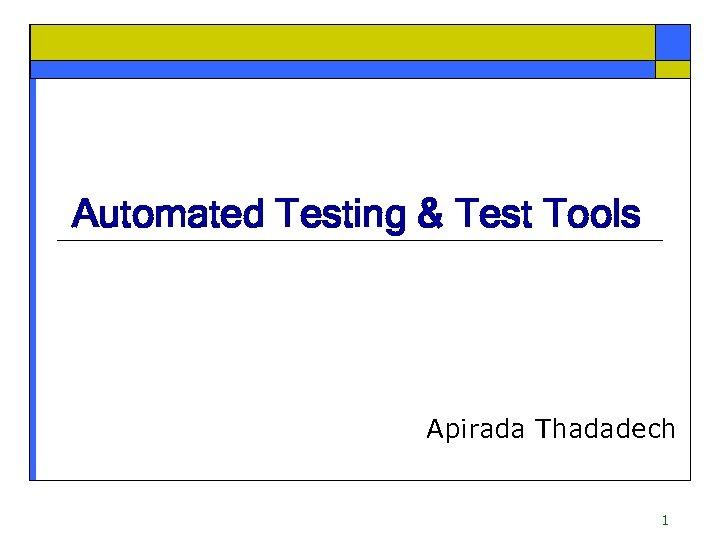 Automated Testing & Test Tools Apirada Thadadech 1