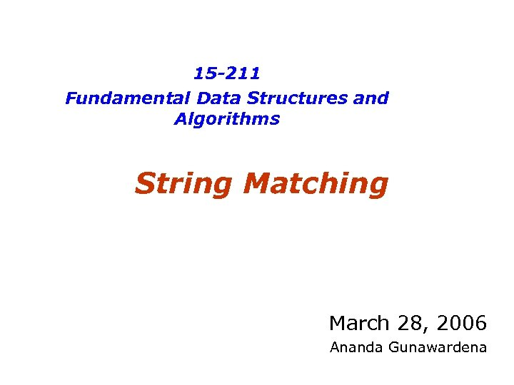 15 -211 Fundamental Data Structures and Algorithms String Matching March 28, 2006 Ananda Gunawardena