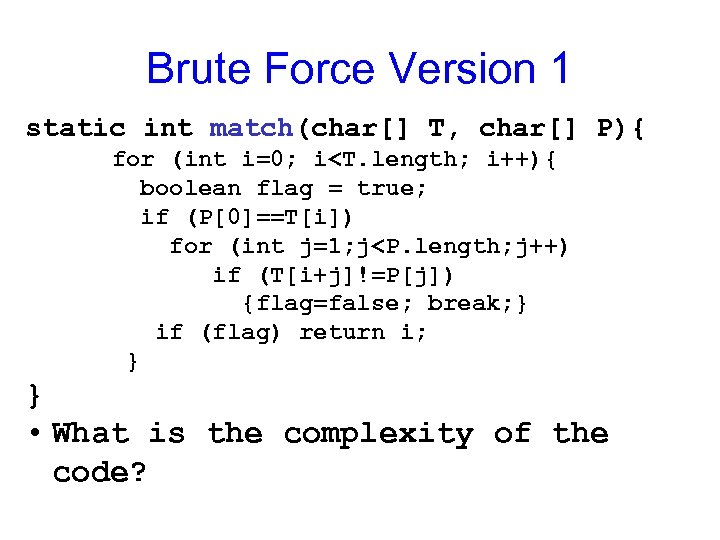 Brute Force Version 1 static int match(char[] T, char[] P){ for (int i=0; i<T.