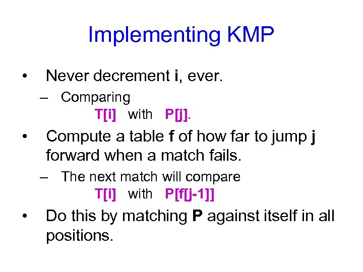 Implementing KMP • Never decrement i, ever. – Comparing T[i] with P[j]. • Compute