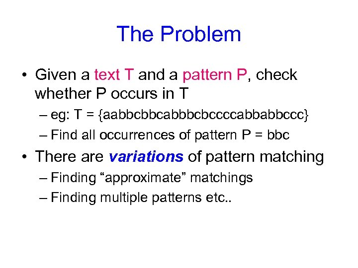 The Problem • Given a text T and a pattern P, check whether P