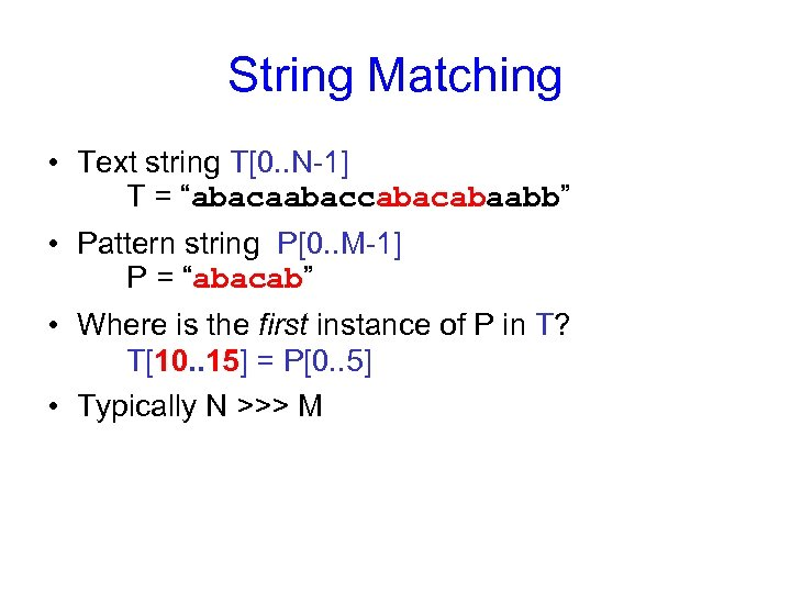 "String Matching • Text string T[0. . N-1] T = ""abacaabaccabaabb"" • Pattern string"