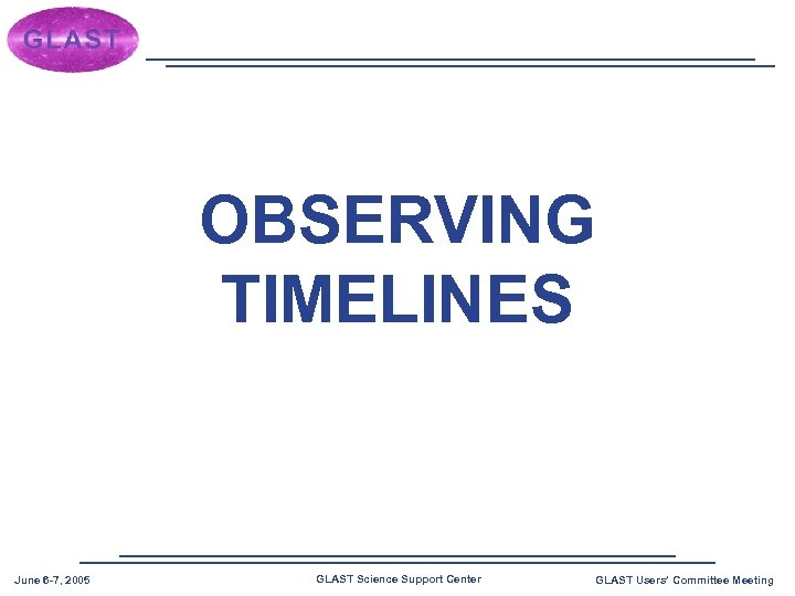 OBSERVING TIMELINES June 6 -7, 2005 GLAST Science Support Center GLAST Users' Committee Meeting