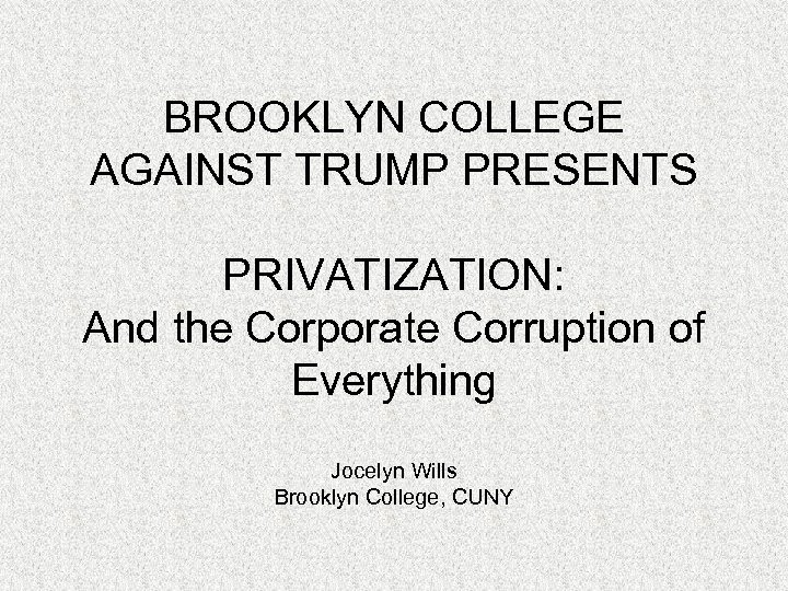 BROOKLYN COLLEGE AGAINST TRUMP PRESENTS PRIVATIZATION: And the Corporate Corruption of Everything Jocelyn Wills