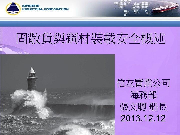 固散貨與鋼材裝載安全概述 信友實業公司 海務部 張文聰 船長 2013. 12