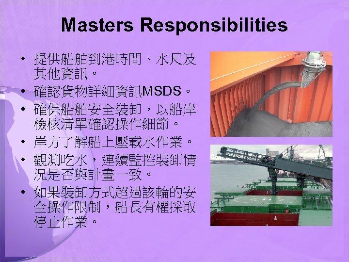Masters Responsibilities • 提供船舶到港時間、水尺及 其他資訊。 • 確認貨物詳細資訊MSDS。 • 確保船舶安全裝卸,以船岸 檢核清單確認操作細節。 • 岸方了解船上壓載水作業。 • 觀測吃水,連續監控裝卸情