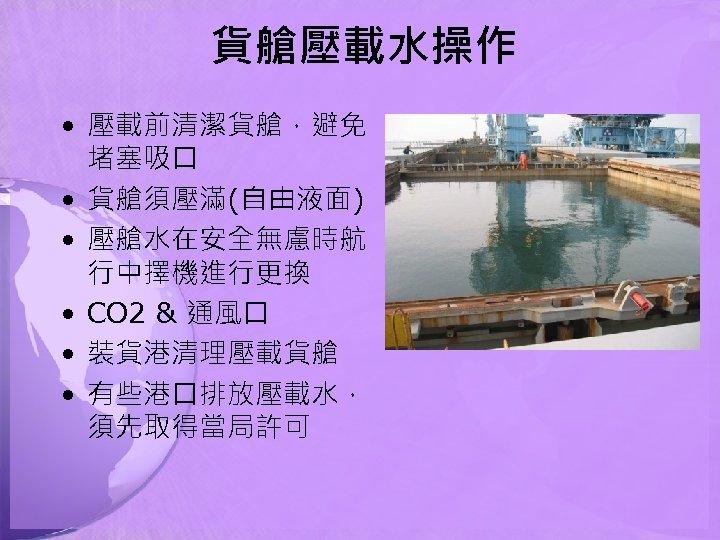 貨艙壓載水操作 • 壓載前清潔貨艙,避免 堵塞吸口 • 貨艙須壓滿(自由液面) • 壓艙水在安全無慮時航 行中擇機進行更換 • CO 2 & 通風口