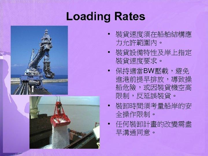 Loading Rates • 裝貨速度須在船舶結構應 力允許範圍內。 • 裝貨設備特性及岸上指定 裝貨速度要求。 • 保持適當BW壓載,避免 進港前提早排放,導致操 船危險,或因裝貨機空高 限制,反延誤裝貨。 •