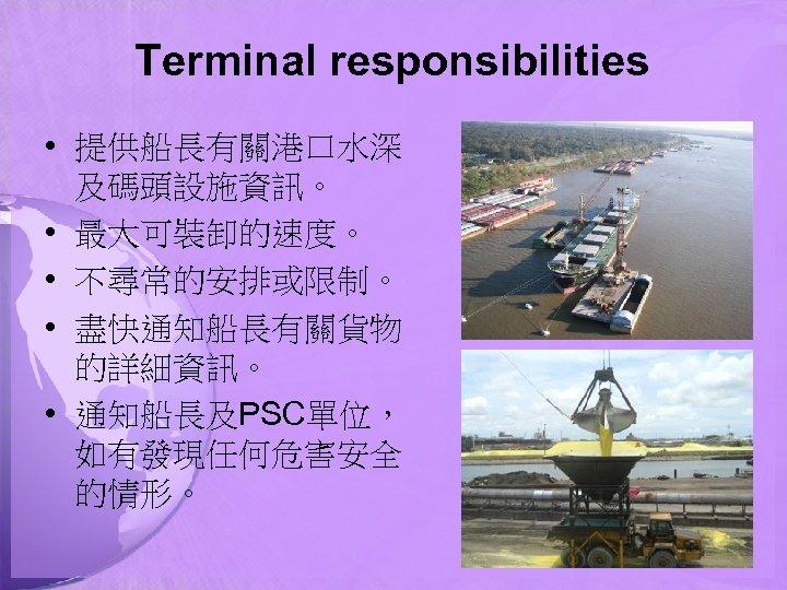 Terminal responsibilities • 提供船長有關港口水深 及碼頭設施資訊。 • 最大可裝卸的速度。 • 不尋常的安排或限制。 • 盡快通知船長有關貨物 的詳細資訊。 • 通知船長及PSC單位,