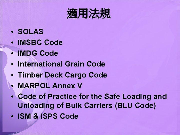 適用法規 • • SOLAS IMSBC Code IMDG Code International Grain Code Timber Deck Cargo