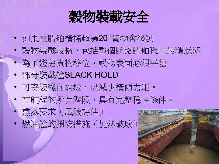 穀物裝載安全 • • 如果在船舶橫搖超過20°貨物會移動 穀物裝載表格,包括整個航路船舶穩性最糟狀態 為了避免貨物移位,穀物表面必須平艙 部分裝載艙SLACK HOLD 可安裝縱向隔板,以減少橫傾力矩。 在航程的所有階段,具有完整穩性條件。 熏蒸要求(風險評估) 燃油艙的預防措施(加熱破壞)